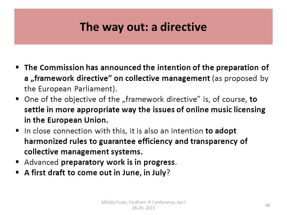 The way out: a directive The Commission has announced the intention of the preparation of a framework directive on collective management (as proposed by the European Parliament).