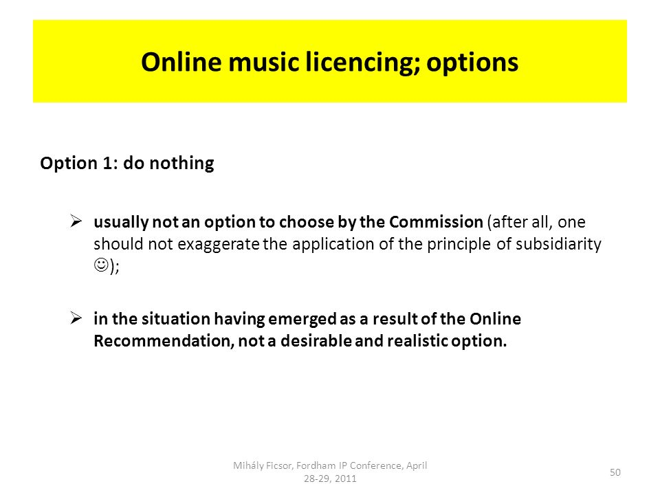 Online music licencing; options Option 1: do nothing usually not an option to choose by the Commission (after all, one should not exaggerate the application of the principle of subsidiarity ); in the situation having emerged as a result of the Online Recommendation, not a desirable and realistic option.
