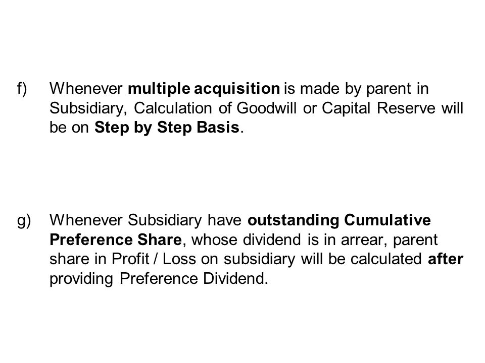 f)Whenever multiple acquisition is made by parent in Subsidiary, Calculation of Goodwill or Capital Reserve will be on Step by Step Basis.