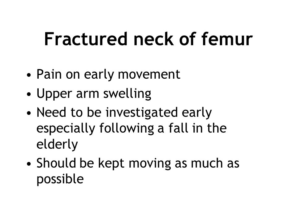 Fractured neck of femur Pain on early movement Upper arm swelling Need to be investigated early especially following a fall in the elderly Should be k