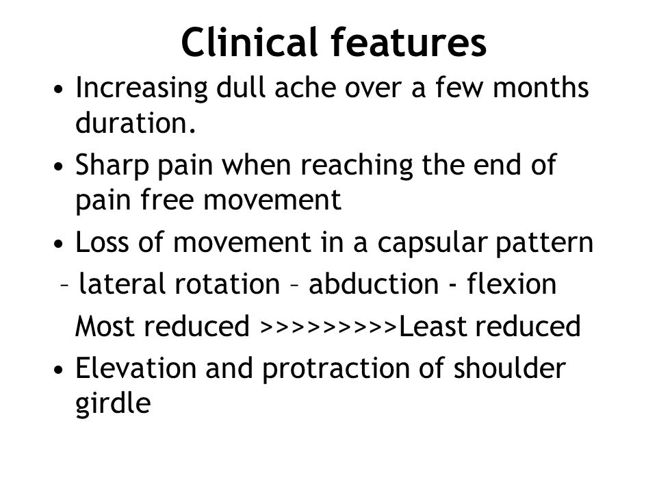 Increasing dull ache over a few months duration. Sharp pain when reaching the end of pain free movement Loss of movement in a capsular pattern – later