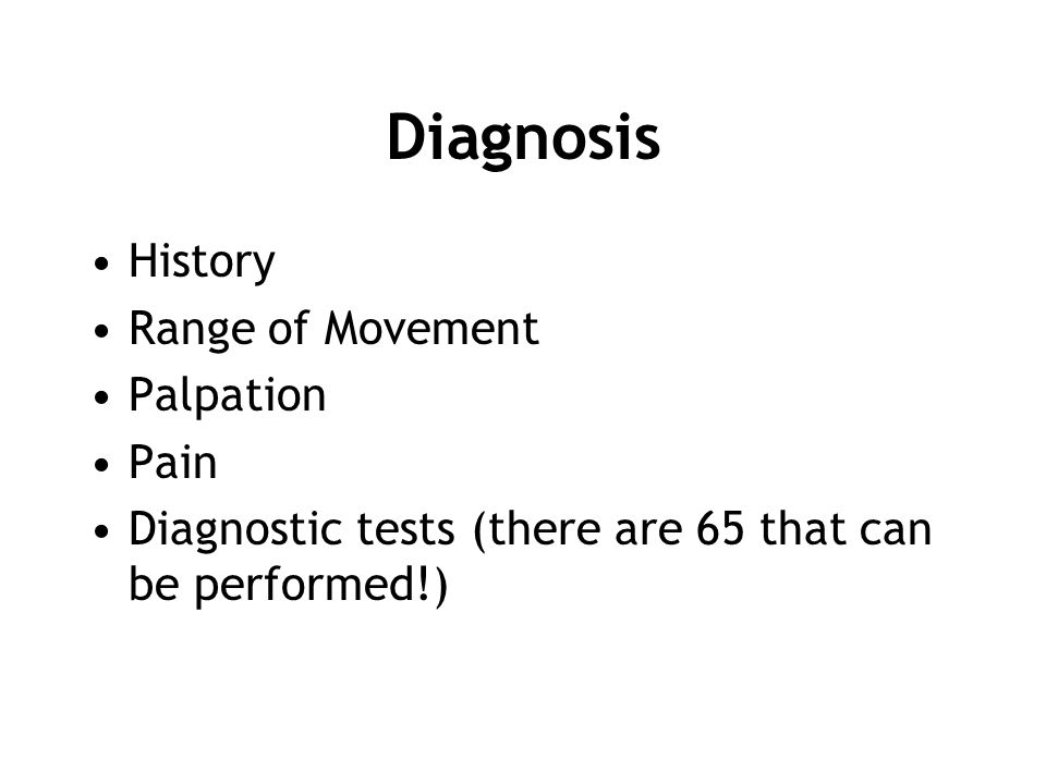 Diagnosis History Range of Movement Palpation Pain Diagnostic tests (there are 65 that can be performed!)