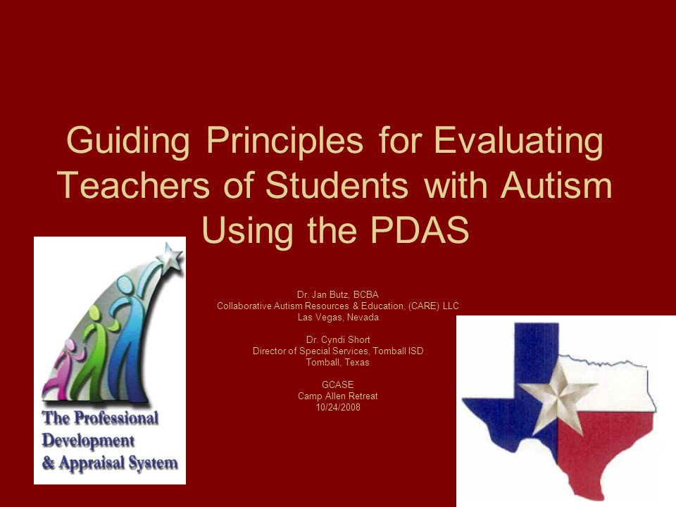 Guiding Principles for Evaluating Teachers of Students with Autism Using the PDAS Dr. Jan Butz, BCBA Collaborative Autism Resources & Education, (CARE