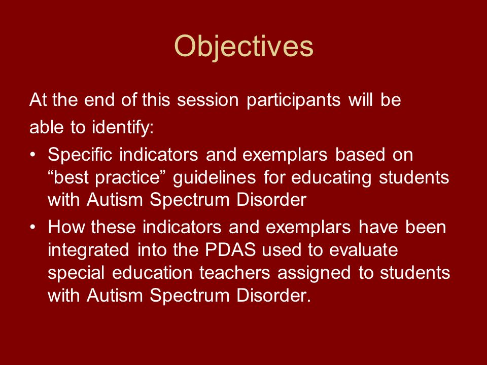 Objectives At the end of this session participants will be able to identify: Specific indicators and exemplars based on best practice guidelines for educating students with Autism Spectrum Disorder How these indicators and exemplars have been integrated into the PDAS used to evaluate special education teachers assigned to students with Autism Spectrum Disorder.