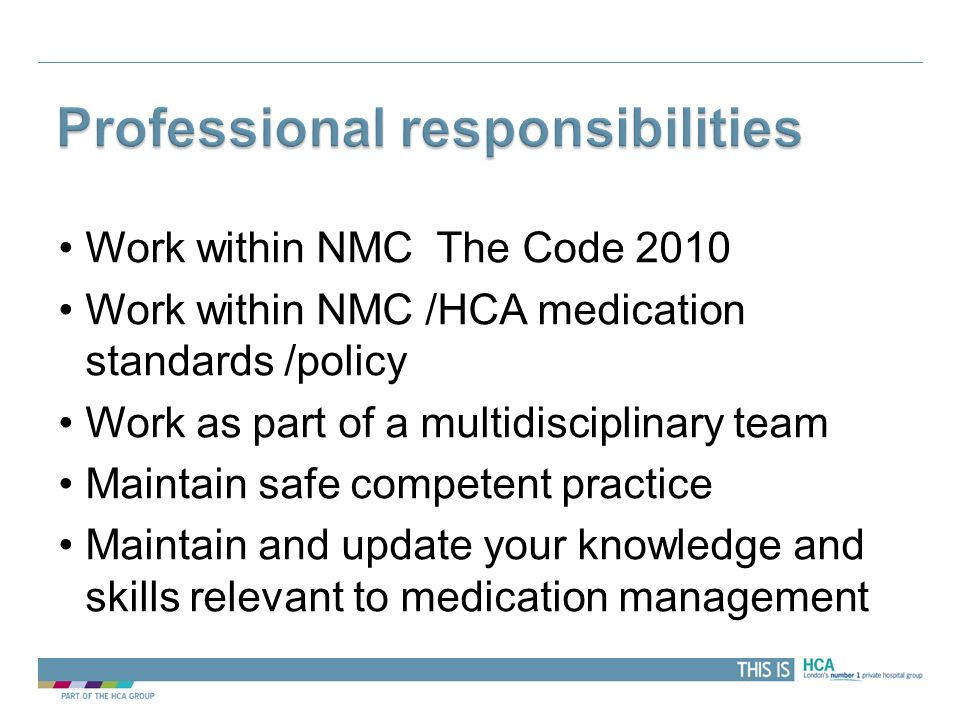 Work within NMC The Code 2010 Work within NMC /HCA medication standards /policy Work as part of a multidisciplinary team Maintain safe competent pract