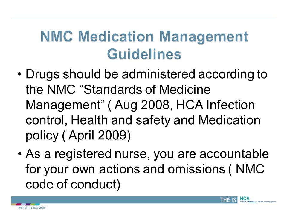 THIS IS Drugs should be administered according to the NMC Standards of Medicine Management ( Aug 2008, HCA Infection control, Health and safety and Me