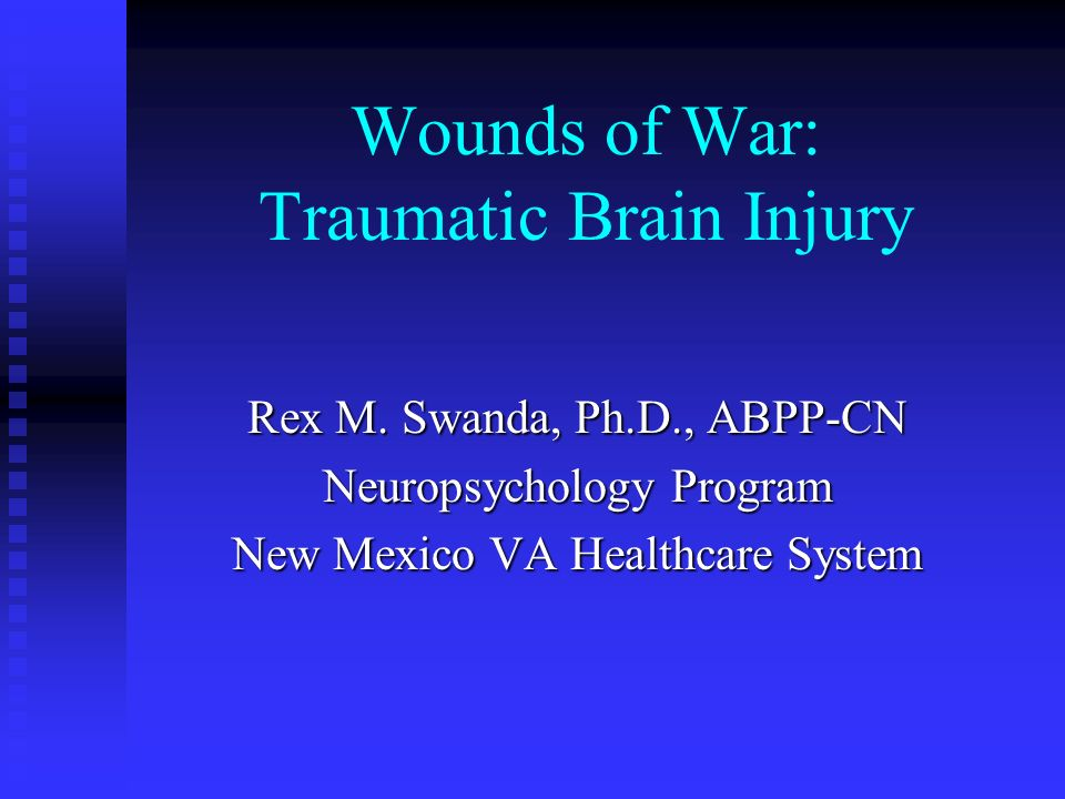 Wounds of War: Traumatic Brain Injury Rex M. Swanda, Ph.D., ABPP-CN Neuropsychology Program New Mexico VA Healthcare System