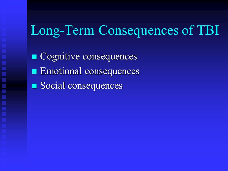 Long-Term Consequences of TBI Cognitive consequences Cognitive consequences Emotional consequences Emotional consequences Social consequences Social c