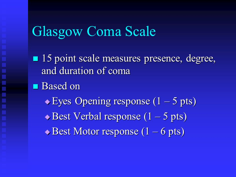 Glasgow Coma Scale 15 point scale measures presence, degree, and duration of coma 15 point scale measures presence, degree, and duration of coma Based