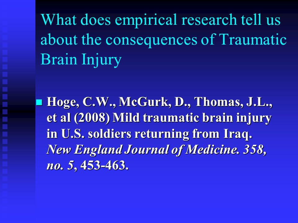 What does empirical research tell us about the consequences of Traumatic Brain Injury Hoge, C.W., McGurk, D., Thomas, J.L., et al (2008) Mild traumati