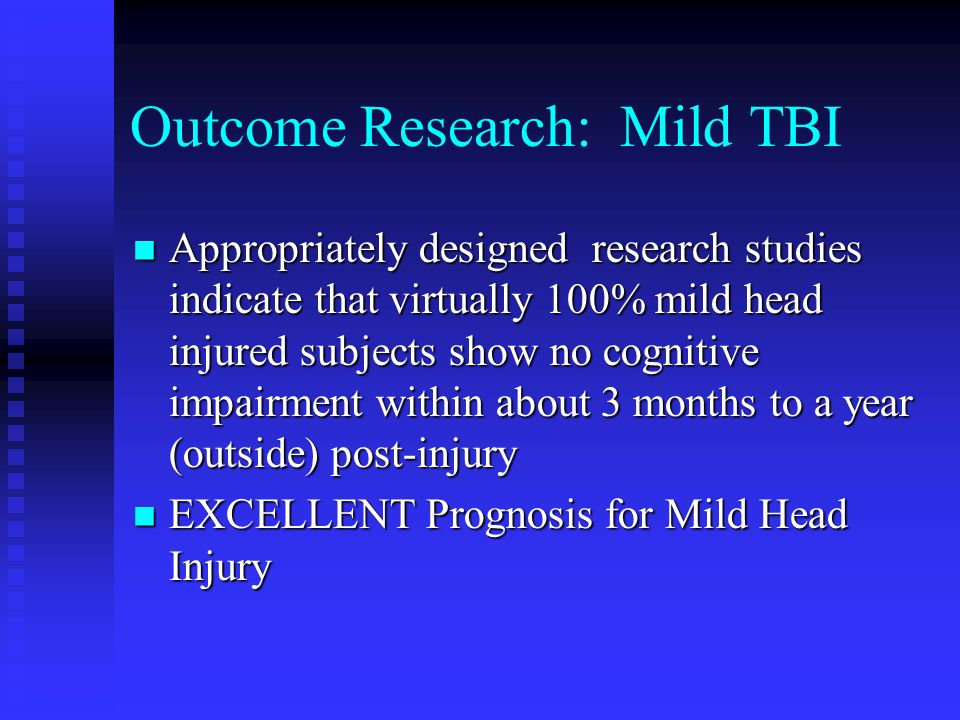 Outcome Research: Mild TBI Appropriately designed research studies indicate that virtually 100% mild head injured subjects show no cognitive impairmen