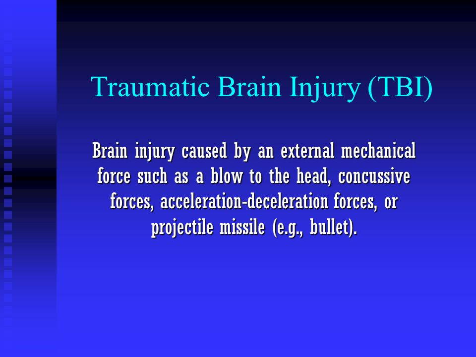 Traumatic Brain Injury (TBI) Brain injury caused by an external mechanical force such as a blow to the head, concussive forces, acceleration-decelerat