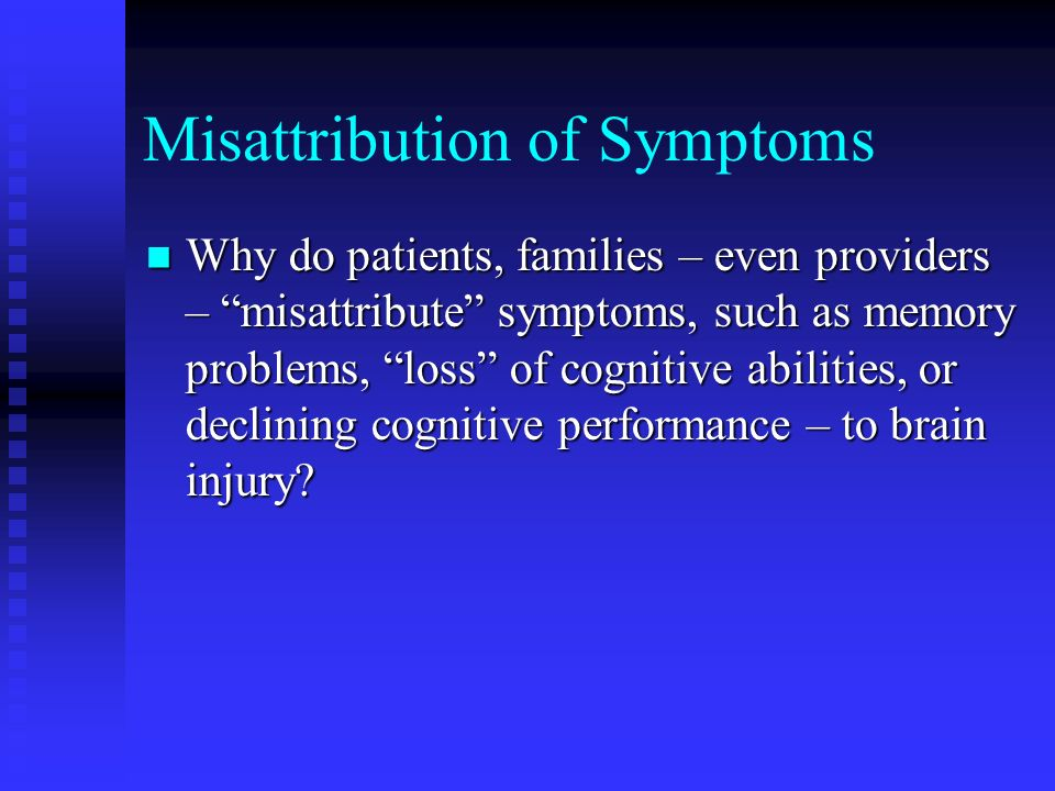 Misattribution of Symptoms Why do patients, families – even providers – misattribute symptoms, such as memory problems, loss of cognitive abilities, o