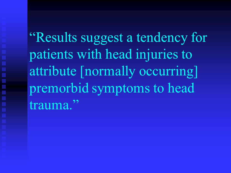 Results suggest a tendency for patients with head injuries to attribute [normally occurring] premorbid symptoms to head trauma.