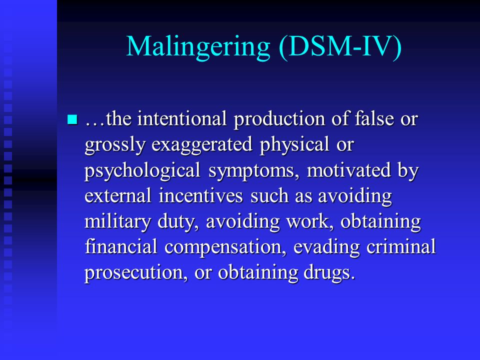 Malingering (DSM-IV) …the intentional production of false or grossly exaggerated physical or psychological symptoms, motivated by external incentives