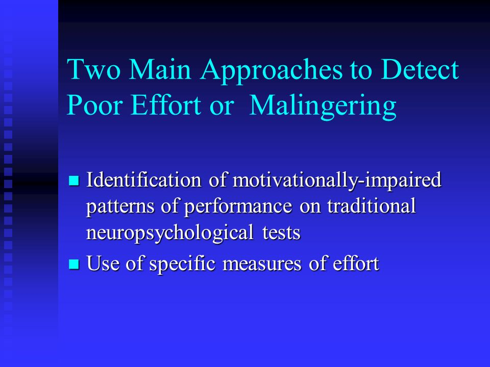 Two Main Approaches to Detect Poor Effort or Malingering Identification of motivationally-impaired patterns of performance on traditional neuropsychol