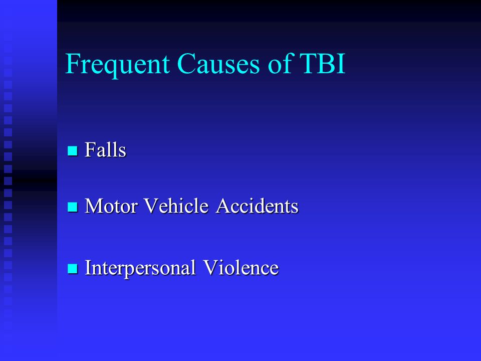 Frequent Causes of TBI Falls Falls Motor Vehicle Accidents Motor Vehicle Accidents Interpersonal Violence Interpersonal Violence
