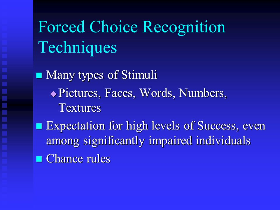 Forced Choice Recognition Techniques Many types of Stimuli Many types of Stimuli Pictures, Faces, Words, Numbers, Textures Pictures, Faces, Words, Num