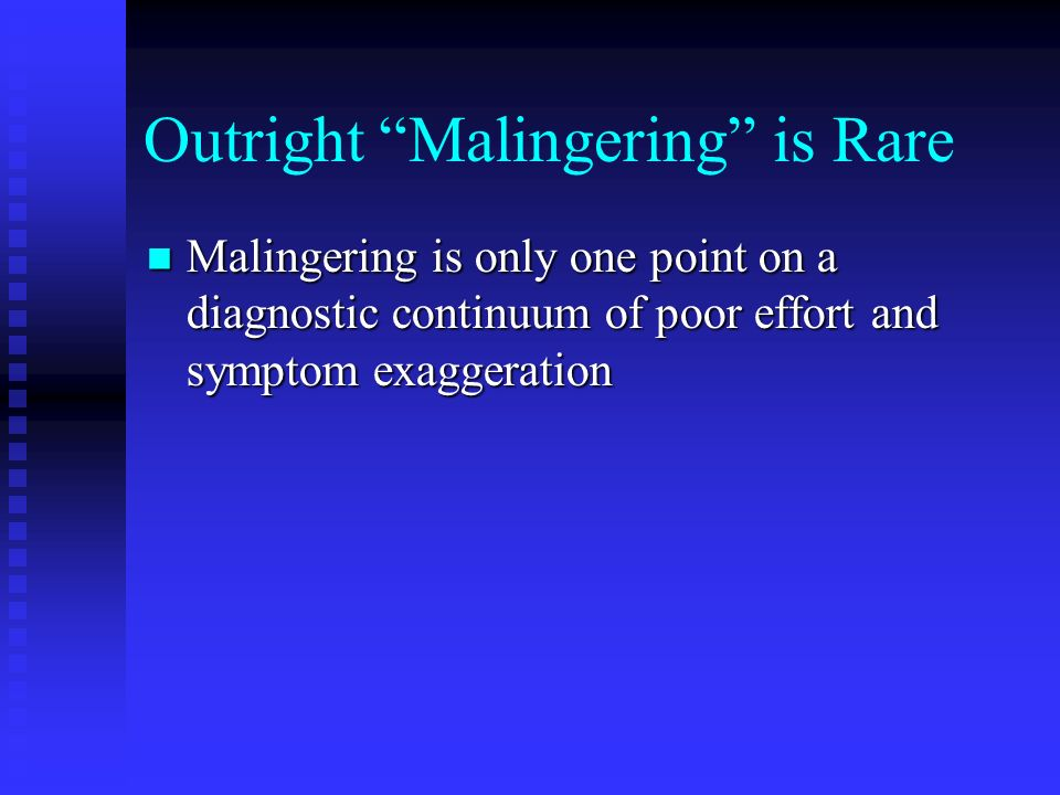 Outright Malingering is Rare Malingering is only one point on a diagnostic continuum of poor effort and symptom exaggeration Malingering is only one p