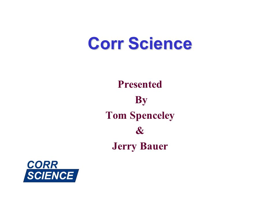 Corr Science Presented By Tom Spenceley & Jerry Bauer