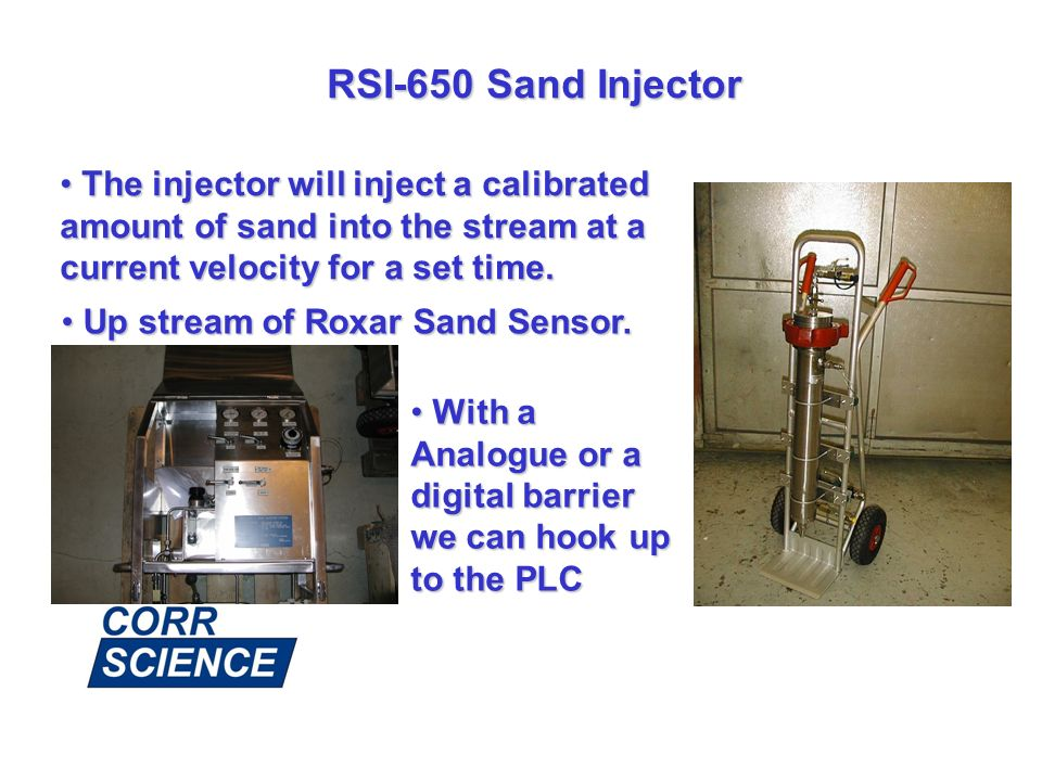 RSI-650 Sand Injector The injector will inject a calibrated amount of sand into the stream at a current velocity for a set time. The injector will inj