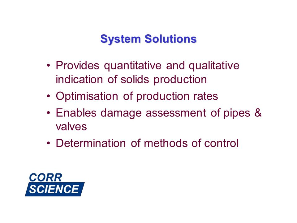 System Solutions Provides quantitative and qualitative indication of solids production Optimisation of production rates Enables damage assessment of p