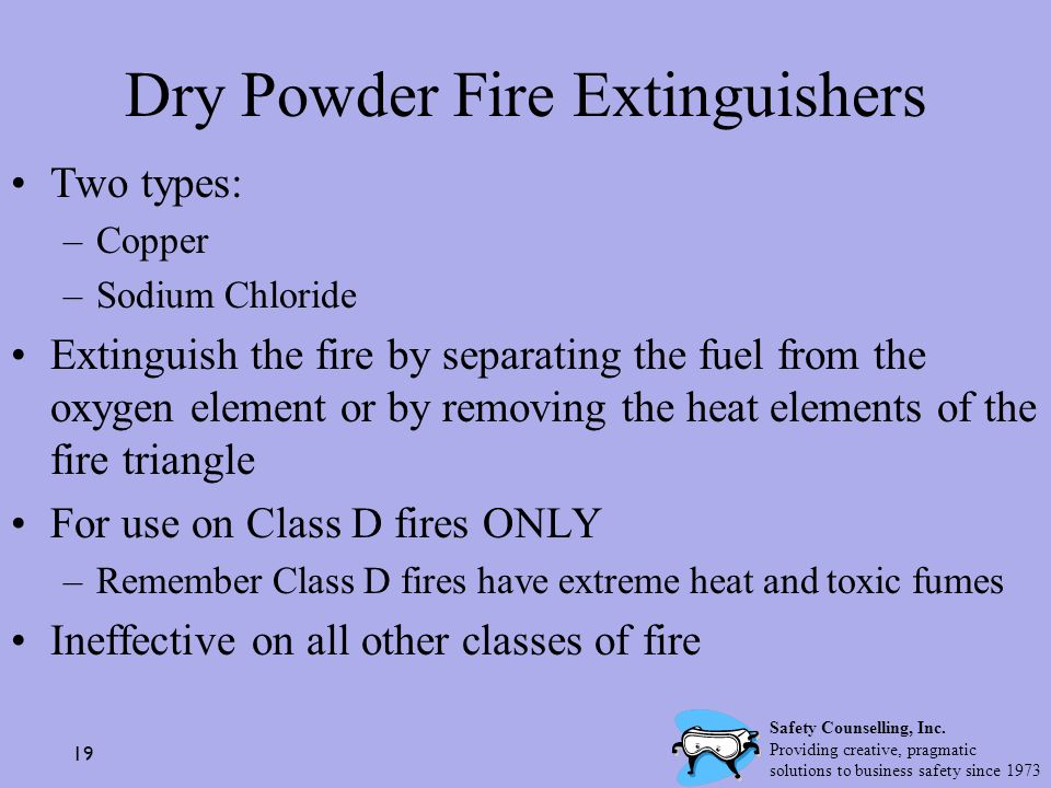19 Dry Powder Fire Extinguishers Two types: –Copper –Sodium Chloride Extinguish the fire by separating the fuel from the oxygen element or by removing