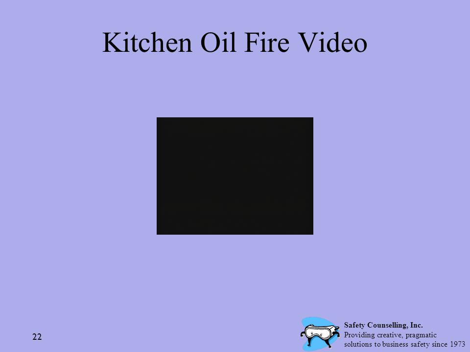 22 Kitchen Oil Fire Video Safety Counselling, Inc. Providing creative, pragmatic solutions to business safety since 1973