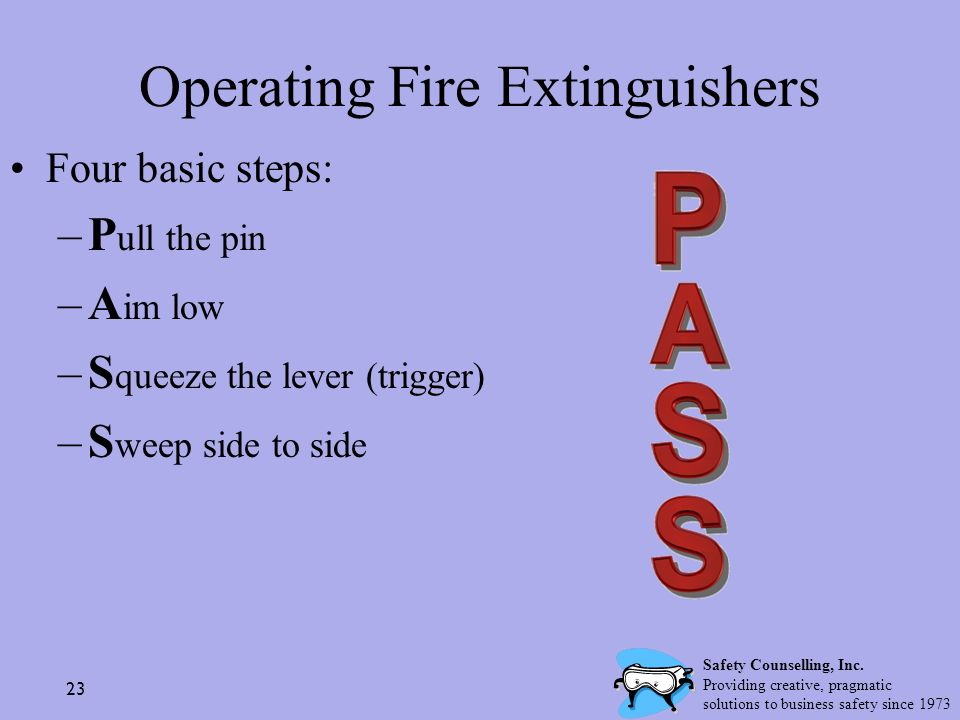 23 Operating Fire Extinguishers Four basic steps: –P ull the pin –A im low –S queeze the lever (trigger) –S weep side to side Safety Counselling, Inc.