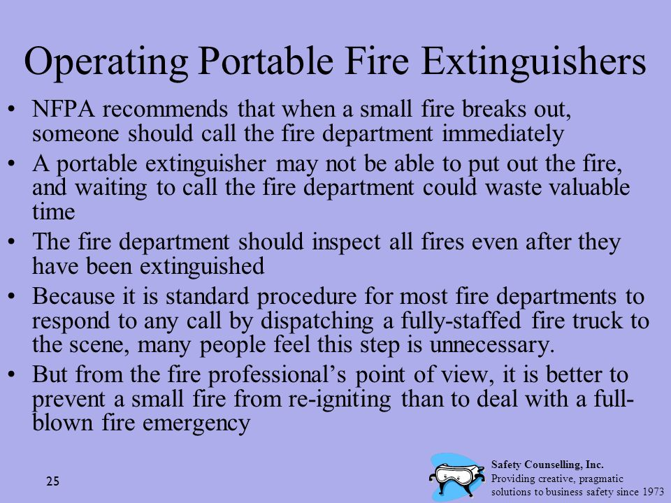 25 Operating Portable Fire Extinguishers NFPA recommends that when a small fire breaks out, someone should call the fire department immediately A port