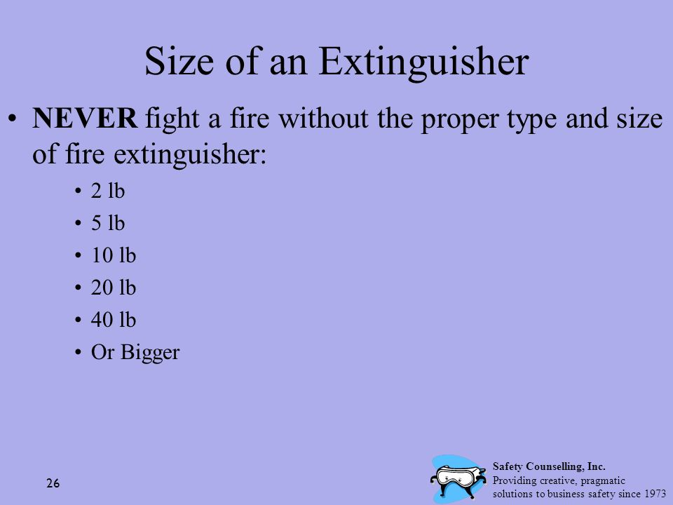 26 Size of an Extinguisher NEVER fight a fire without the proper type and size of fire extinguisher: 2 lb 5 lb 10 lb 20 lb 40 lb Or Bigger Safety Coun