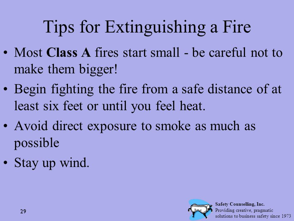 29 Tips for Extinguishing a Fire Most Class A fires start small - be careful not to make them bigger! Begin fighting the fire from a safe distance of