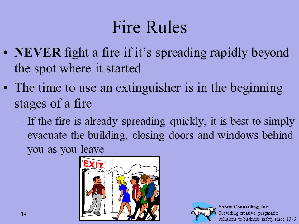 34 Fire Rules NEVER fight a fire if its spreading rapidly beyond the spot where it started The time to use an extinguisher is in the beginning stages