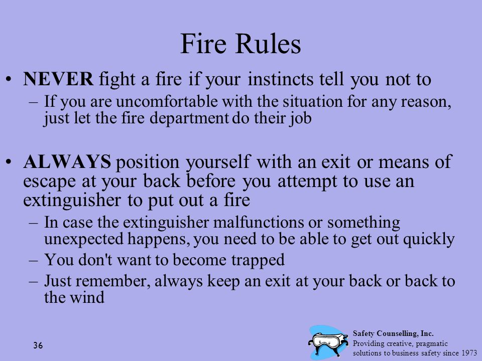 36 Fire Rules NEVER fight a fire if your instincts tell you not to –If you are uncomfortable with the situation for any reason, just let the fire depa