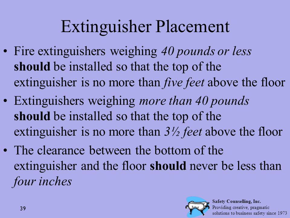 39 Extinguisher Placement Fire extinguishers weighing 40 pounds or less should be installed so that the top of the extinguisher is no more than five f