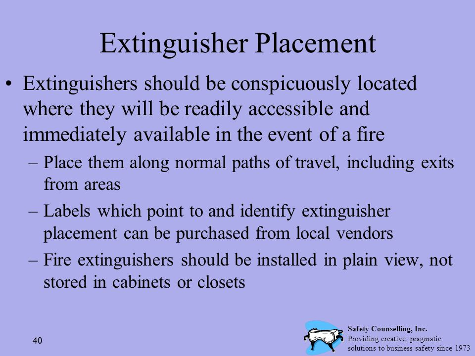 40 Extinguisher Placement Extinguishers should be conspicuously located where they will be readily accessible and immediately available in the event o