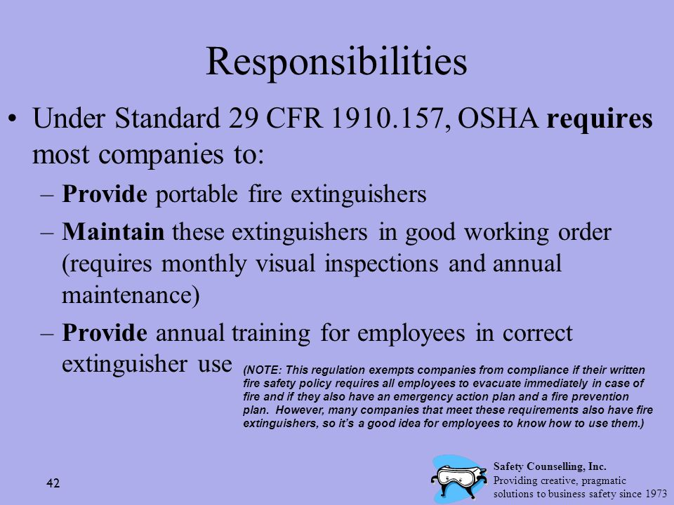 42 Responsibilities Under Standard 29 CFR 1910.157, OSHA requires most companies to: –Provide portable fire extinguishers –Maintain these extinguisher