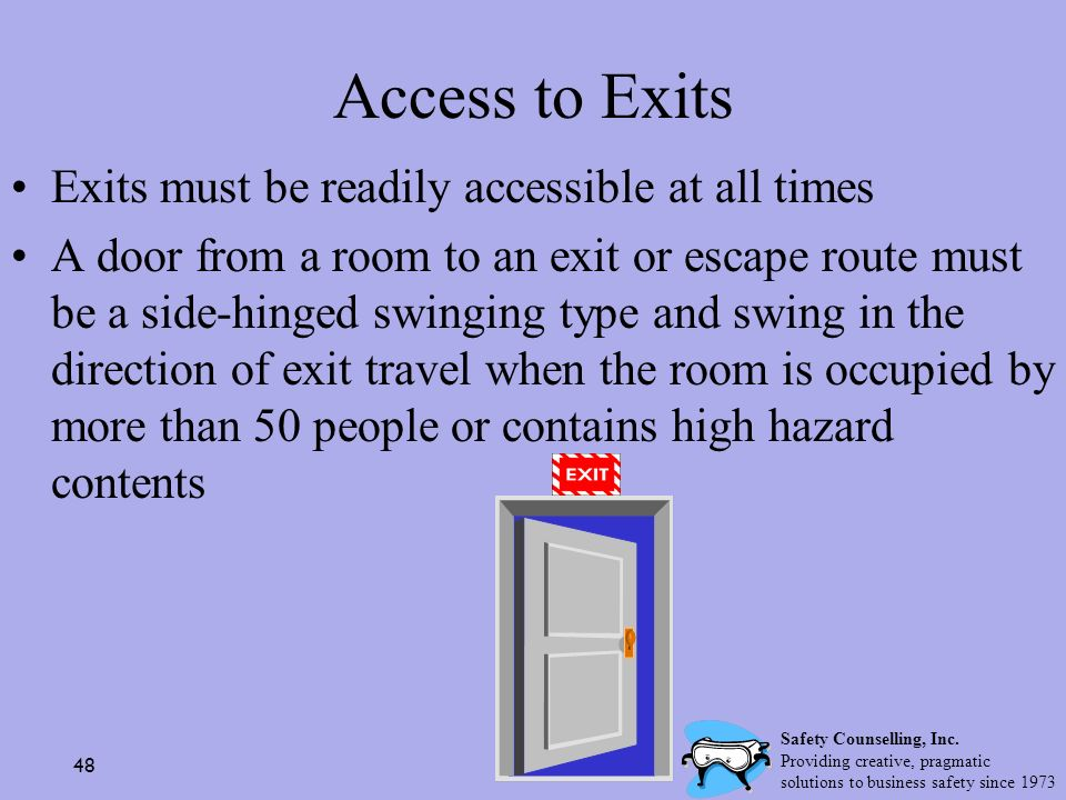 48 Access to Exits Exits must be readily accessible at all times A door from a room to an exit or escape route must be a side-hinged swinging type and