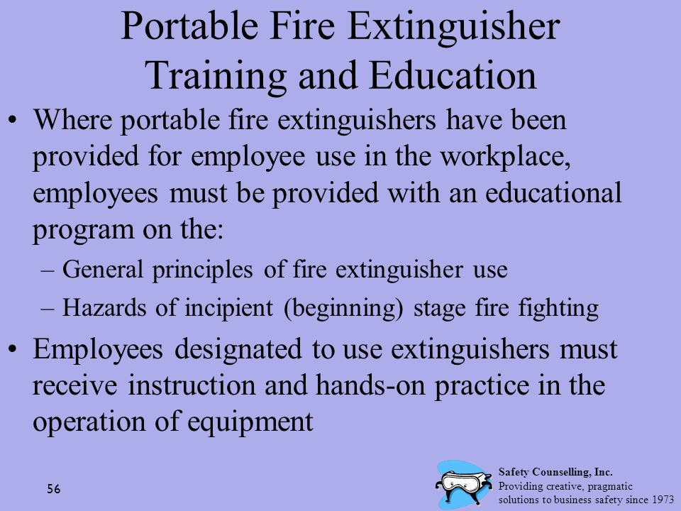 56 Portable Fire Extinguisher Training and Education Where portable fire extinguishers have been provided for employee use in the workplace, employees