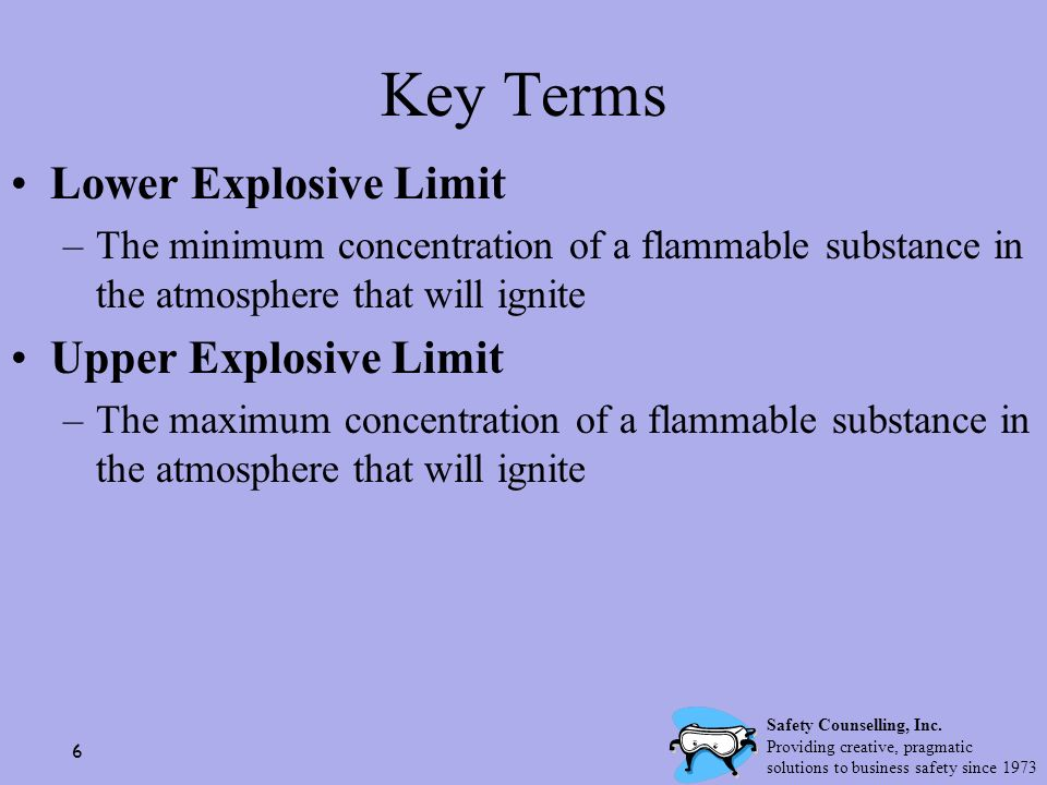 6 Key Terms Lower Explosive Limit –The minimum concentration of a flammable substance in the atmosphere that will ignite Upper Explosive Limit –The ma