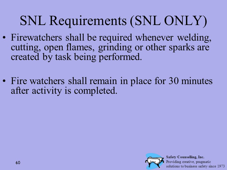 60 SNL Requirements (SNL ONLY) Firewatchers shall be required whenever welding, cutting, open flames, grinding or other sparks are created by task bei