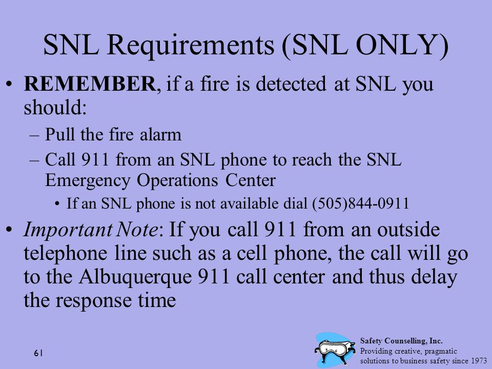 61 SNL Requirements (SNL ONLY) REMEMBER, if a fire is detected at SNL you should: –Pull the fire alarm –Call 911 from an SNL phone to reach the SNL Em