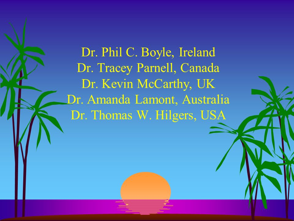 Dr. Phil C. Boyle, Ireland Dr. Tracey Parnell, Canada Dr. Kevin McCarthy, UK Dr. Amanda Lamont, Australia Dr. Thomas W. Hilgers, USA