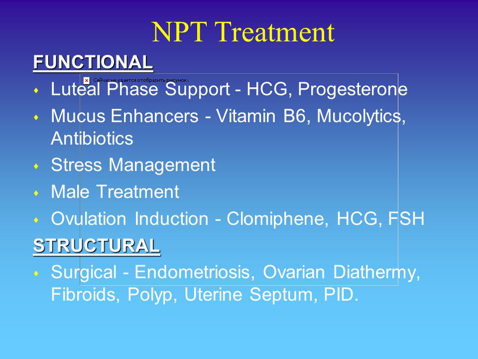 NPT TreatmentFUNCTIONAL s Luteal Phase Support - HCG, Progesterone s Mucus Enhancers - Vitamin B6, Mucolytics, Antibiotics s Stress Management s Male Treatment s Ovulation Induction - Clomiphene, HCG, FSHSTRUCTURAL s Surgical - Endometriosis, Ovarian Diathermy, Fibroids, Polyp, Uterine Septum, PID.