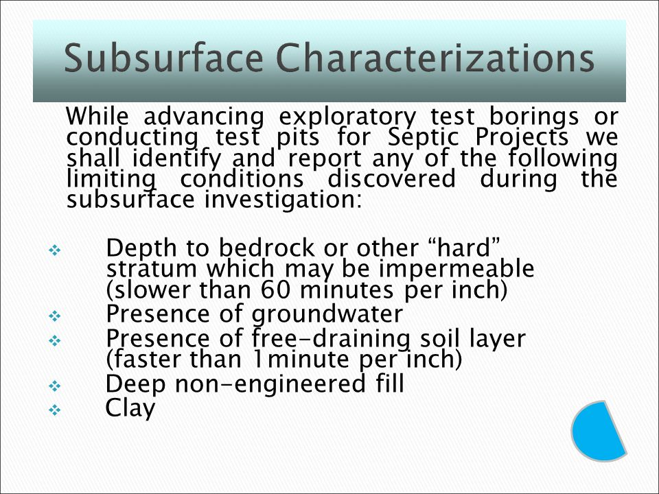 While advancing exploratory test borings or conducting test pits for Septic Projects we shall identify and report any of the following limiting conditions discovered during the subsurface investigation: Depth to bedrock or other hard stratum which may be impermeable (slower than 60 minutes per inch) Presence of groundwater Presence of free-draining soil layer (faster than 1minute per inch) Deep non-engineered fill Clay