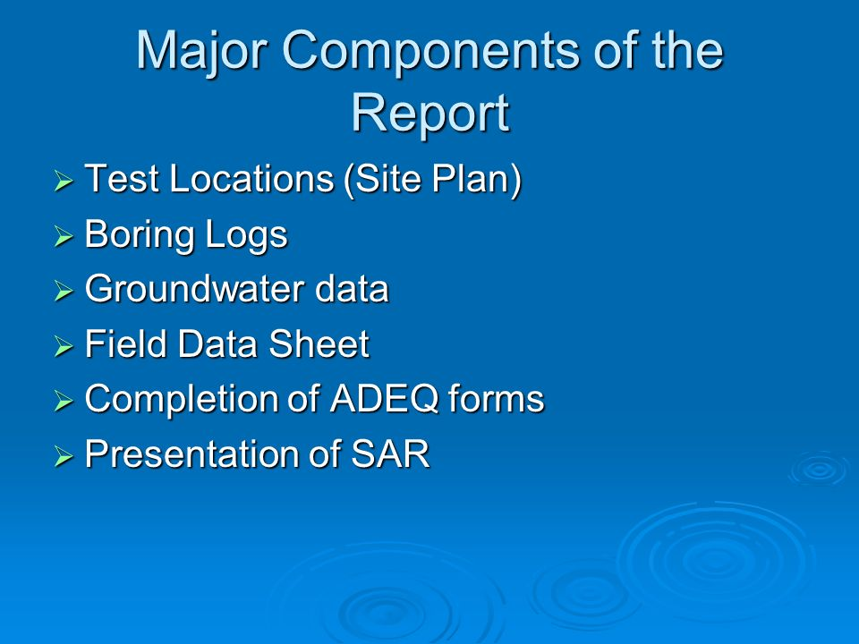 Major Components of the Report Test Locations (Site Plan) Test Locations (Site Plan) Boring Logs Boring Logs Groundwater data Groundwater data Field Data Sheet Field Data Sheet Completion of ADEQ forms Completion of ADEQ forms Presentation of SAR Presentation of SAR
