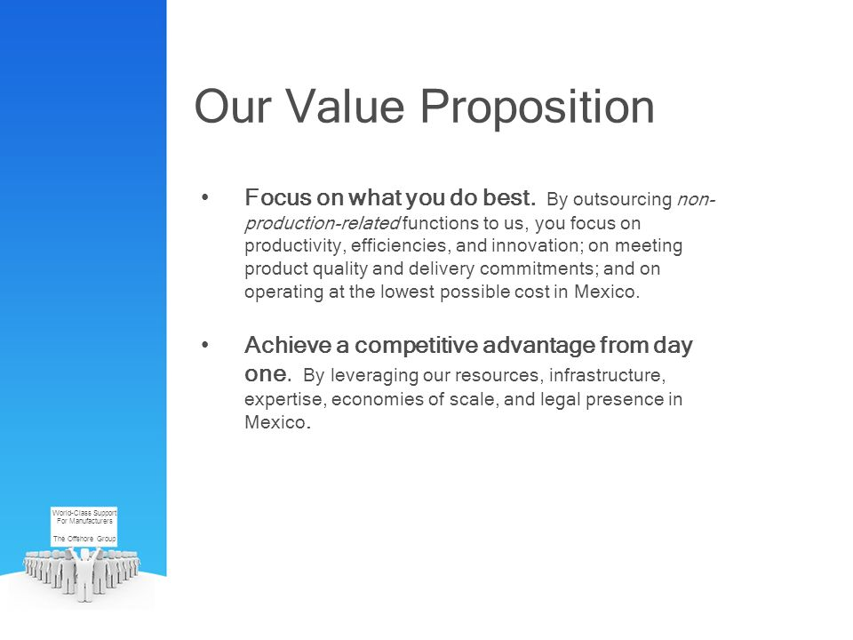 Our Value Proposition Focus on what you do best. By outsourcing non- production-related functions to us, you focus on productivity, efficiencies, and