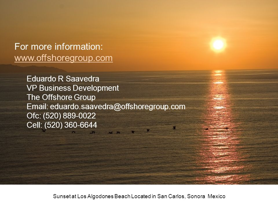 For more information: www.offshoregroup.com Eduardo R Saavedra VP Business Development The Offshore Group Email: eduardo.saavedra@offshoregroup.com Of