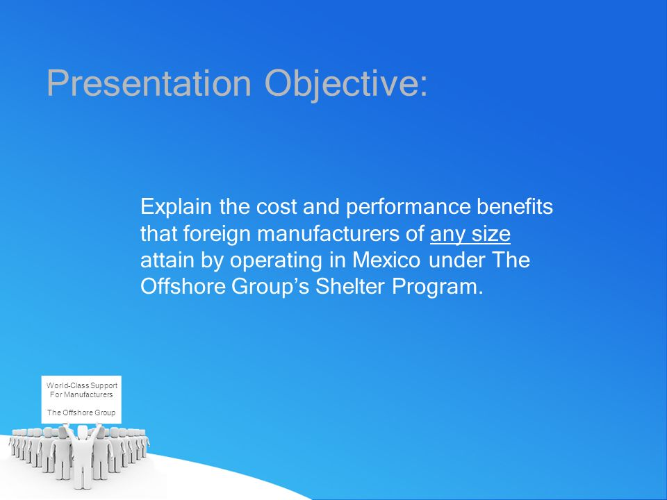 Presentation Objective: Explain the cost and performance benefits that foreign manufacturers of any size attain by operating in Mexico under The Offsh