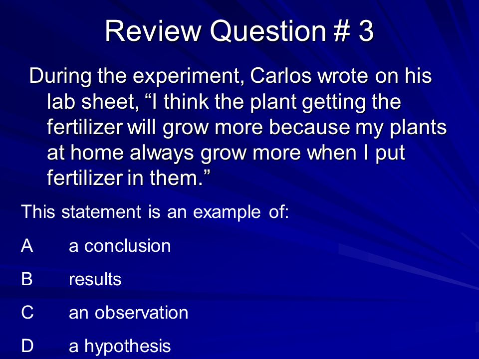 Review Question # 3 During the experiment, Carlos wrote on his lab sheet, I think the plant getting the fertilizer will grow more because my plants at